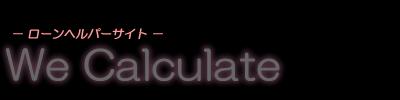 We Calculate  ローンヘルパーサイト